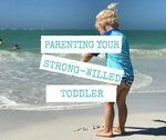 11 Tips For Parenting Your Strong Willed Toddler