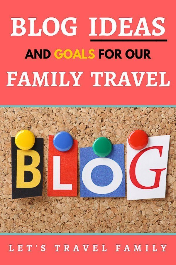 Family Travel Blog Ideas and Goals for Let's Travel Family